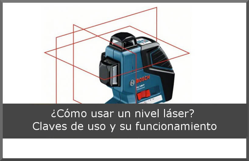 ¿Cómo usar un nivel láser? Claves de uso y su funcionamiento